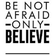 Be Not Afraid, Only Believe - Bible Verses Art - Mark 5 36 Art Print