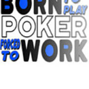 Born To Play Poker Forced To Go To Work Poker Player Gambling Art Print