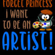 Forget Princess I Want To Be An Artist Art Print