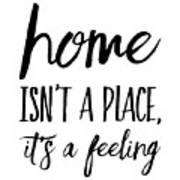 Home Isn't A Place It's A Feeling Art Print