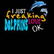 I Just Freaking Love Dolphins Ok Art Print