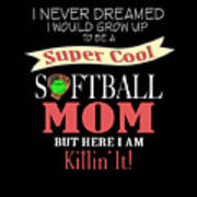 I Never Dreamed I Would Grow Up To Be A Super Cool Softball Mom But Here I Am Killing It Art Print