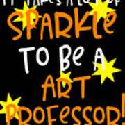 It Takes A Lot Of Sparkle To Be A Art Professor Art Print