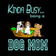 Kinda Busy Being A Dog Mom Art Print