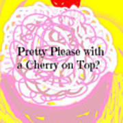 Pretty Please With A Cherry On Top Art Print