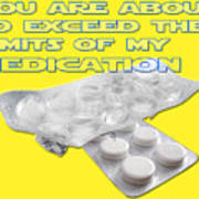You Are About To Exceed The Limits Of My Medication  Art Print