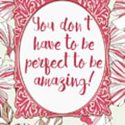 You Don't Have To Be Perfect To Be Amazing Art Print