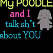 My Poodle And I Talk Sh T About You Art Print
