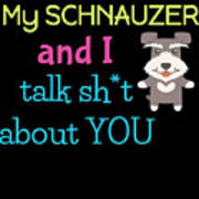 My Schanuzer And I Talk Sh T About You Art Print