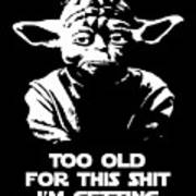Yoda Parody - Too Old For This Shit I'm Getting Art Print