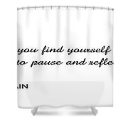 .  .  .  Time To Pause And Reflect Shower Curtain