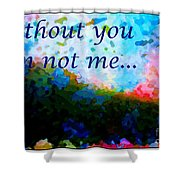 Without You I'm Not Me... Shower Curtain