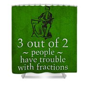 3 Out Of 2 People Have Trouble With Fractions Humor Poster Shower Curtain