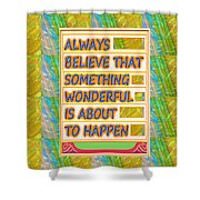 Always Believe That Something Wonderful  Is About To Happen Background Designs  And Color Tones N Co Shower Curtain