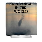Be A Force In The World Shower Curtain