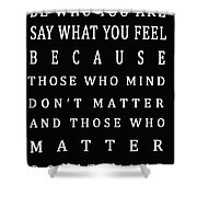Be Who You Are Say What You Feel Shower Curtain