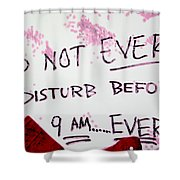 Do Not Ever Disturb Before 9am Ever Shower Curtain