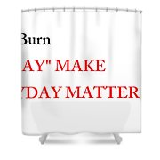Dont Burn The Day Shower Curtain