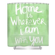 Home Is Wherever I Am With You- Inspirational Art Shower Curtain