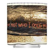 I Am Not Who I Once Was Shower Curtain