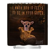 I Know How It Feels To Be In Your Shoes Shower Curtain