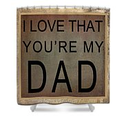 I Love That You're My Dad Shower Curtain