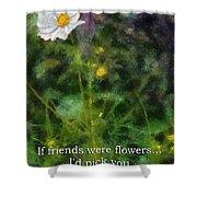 If Friends Were Flowers 02 Shower Curtain