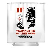 If You Must Kill Time - Kill It After The War Shower Curtain