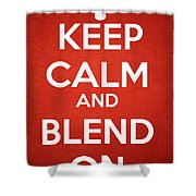 Keep Calm And Blend On Shower Curtain