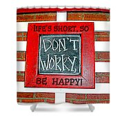 Life's Short So Don't Worry Be Happy Shower Curtain