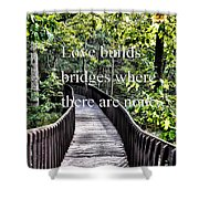 Love Builds Bridges Where There Are None Shower Curtain