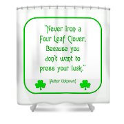 Never Iron A Four Leaf Clover Because You Dont Want To Press Your Luck Shower Curtain