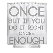 Once Is Enough Shower Curtain