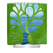Only As Deep As I Look Can I See Shower Curtain by Nikki Smith
