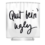 Quit Bein' Ugly Shower Curtain