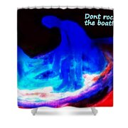 They Hate It When You Are Rocking The Boat But You Have To Do It Anyway  Shower Curtain