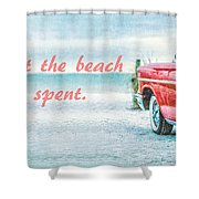 Time Wasted At The Beach Is Time Well Spent Shower Curtain