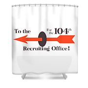 To The Recruiting Office For The 104th Shower Curtain by War Is Hell Store