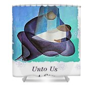 Unto Us A Son Is Given  Shower Curtain