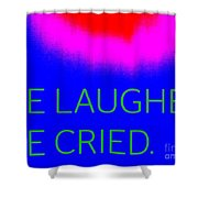We Laughed We Cried Shower Curtain