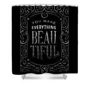You Make Everything Beautiful Shower Curtain