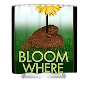 Bloom Where You Are Planted Poster Shower Curtain