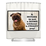 House Is Not A Home Without A Crazy Pug Shower Curtain