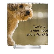 Love Is A Wet Nose And A Furry Hug Shower Curtain