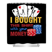 Bought This Shirt With Your Poker Money Shower Curtain