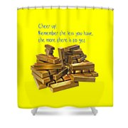 Cheer Up Remember The Less You Have, The More There Is To Get Shower Curtain