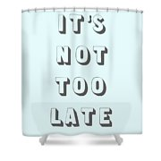 Its Not Too Late Shower Curtain