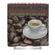 Premium Coffee - Best Good Morning You Can Get  Shower Curtain