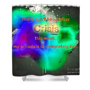 There Can't Be Another Crisis This Week, My Schedule Is Complete Shower Curtain