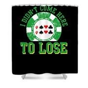 I Didnt Come Here To Lose Poker Player Shower Curtain